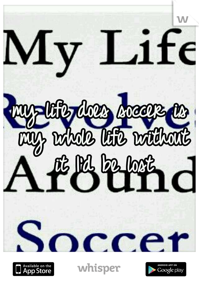 my life does soccer is my whole life without it I'd be lost