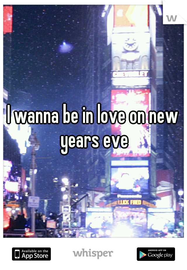 I wanna be in love on new years eve