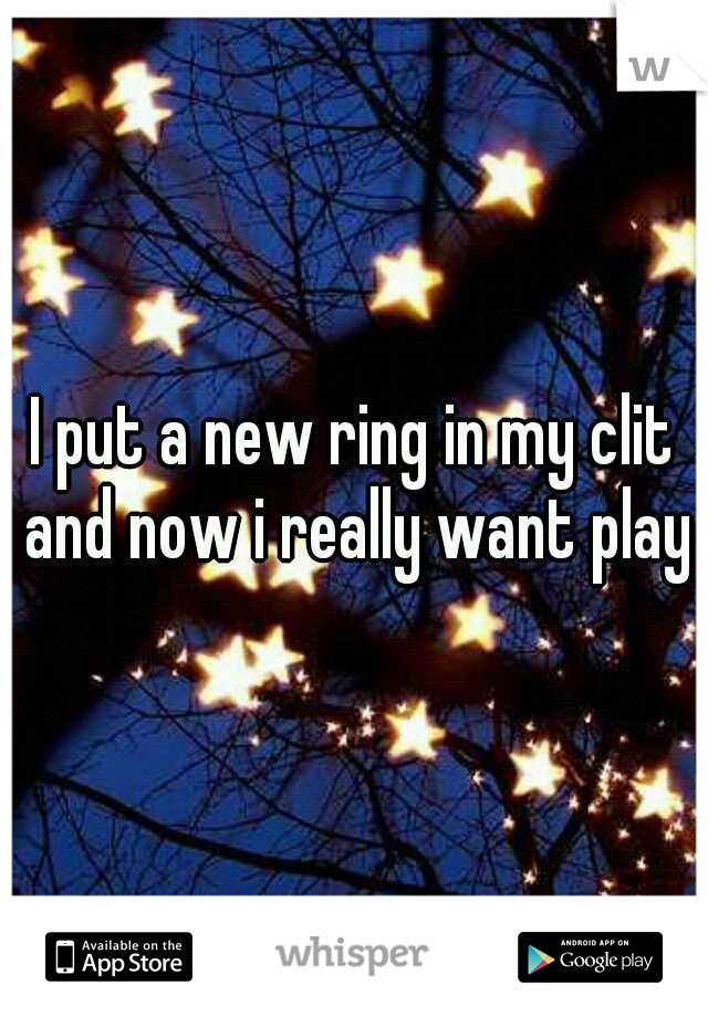 I put a new ring in my clit and now i really want play