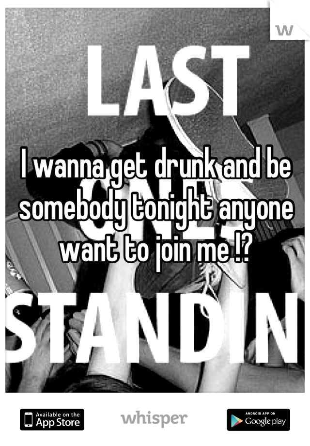 I wanna get drunk and be somebody tonight anyone want to join me !?