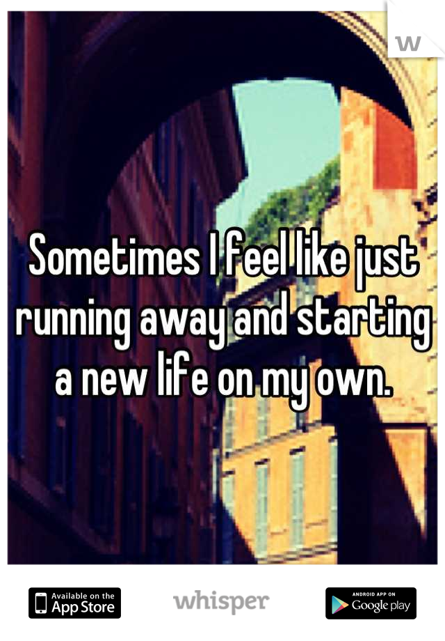 Sometimes I feel like just running away and starting a new life on my own.