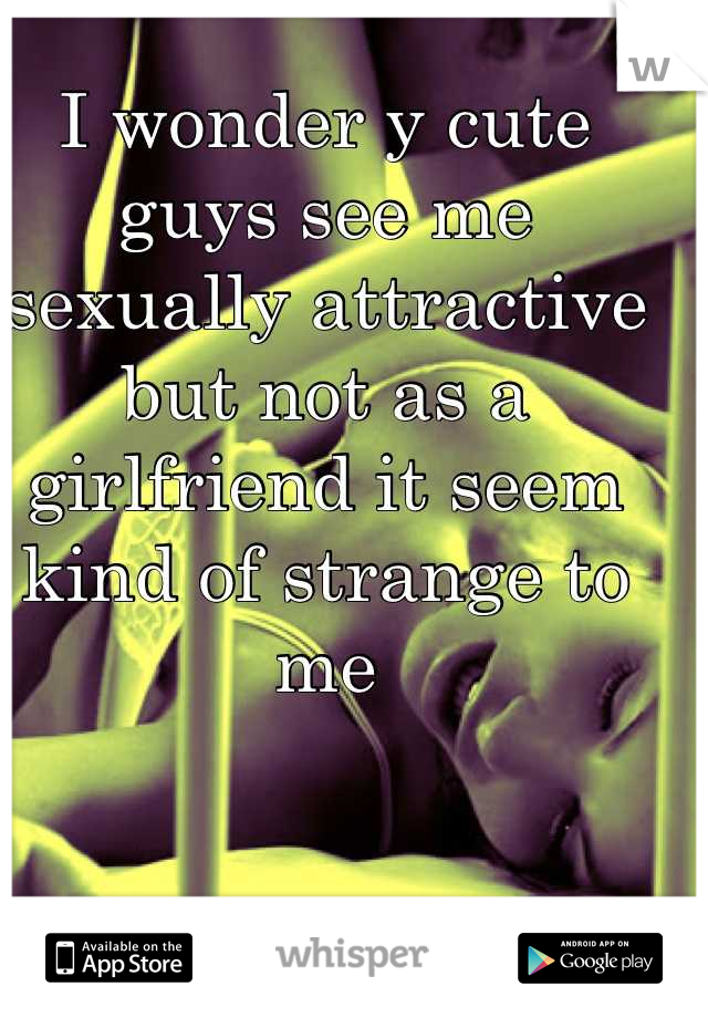 I wonder y cute guys see me sexually attractive but not as a girlfriend it seem kind of strange to me