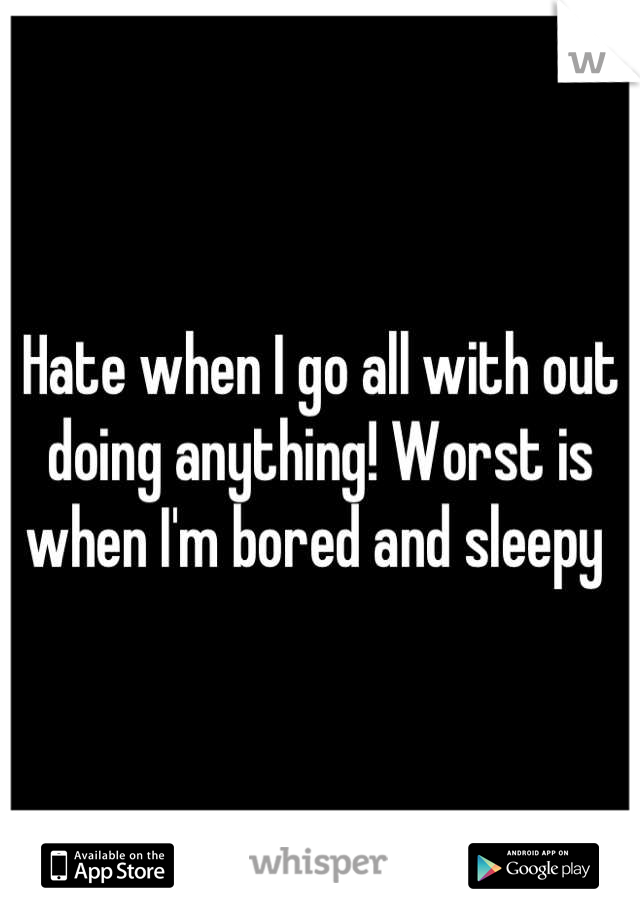 Hate when I go all with out doing anything! Worst is when I'm bored and sleepy