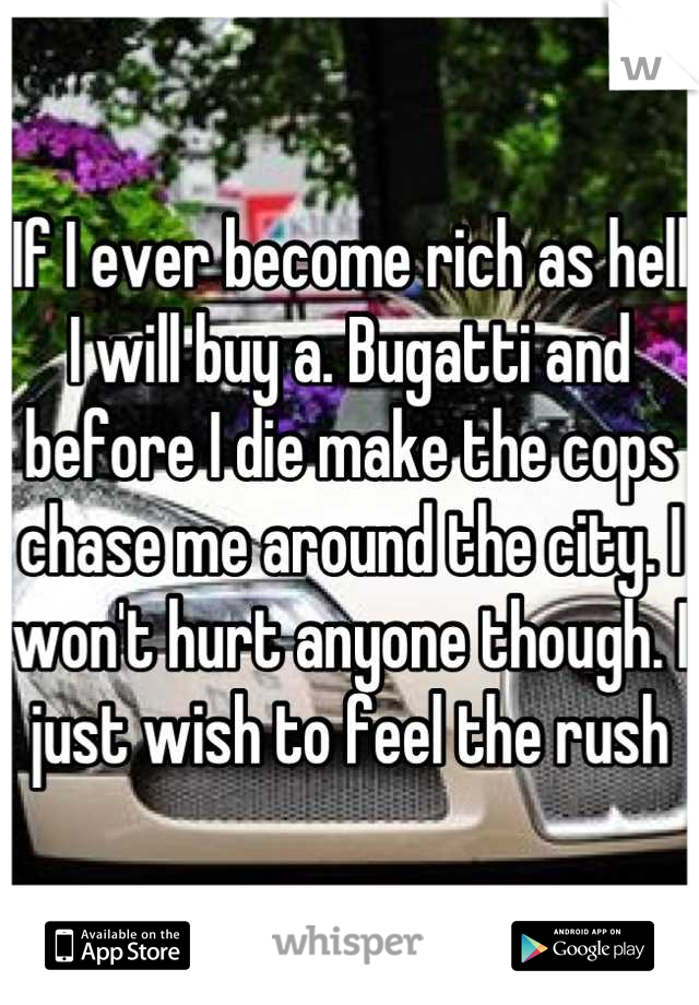 If I ever become rich as hell I will buy a. Bugatti and before I die make the cops chase me around the city. I won't hurt anyone though. I just wish to feel the rush
