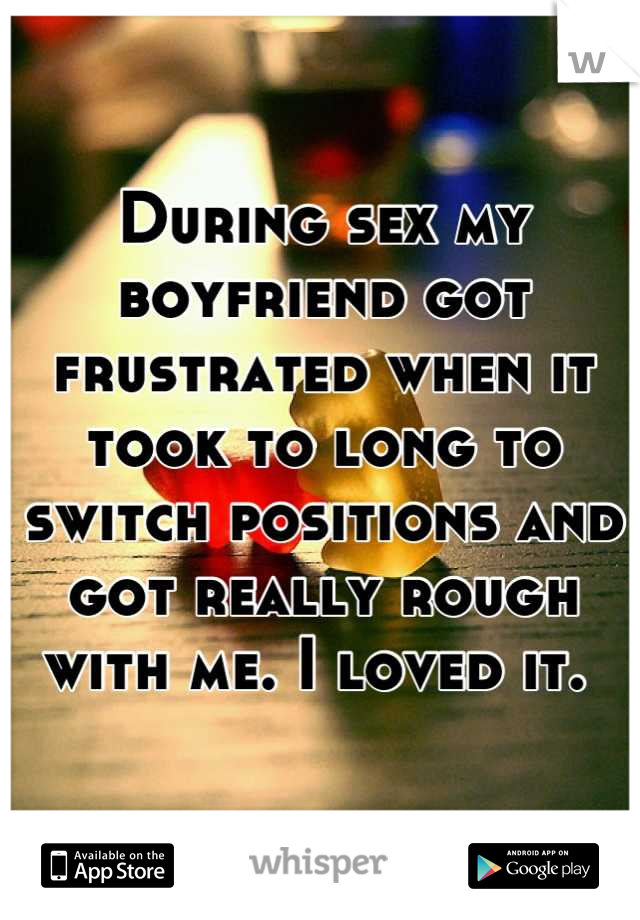 During sex my boyfriend got frustrated when it took to long to switch positions and got really rough with me. I loved it.