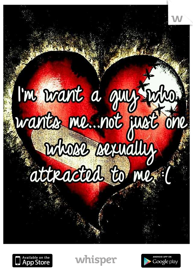 I'm want a guy who wants me...not just one whose sexually attracted to me :(