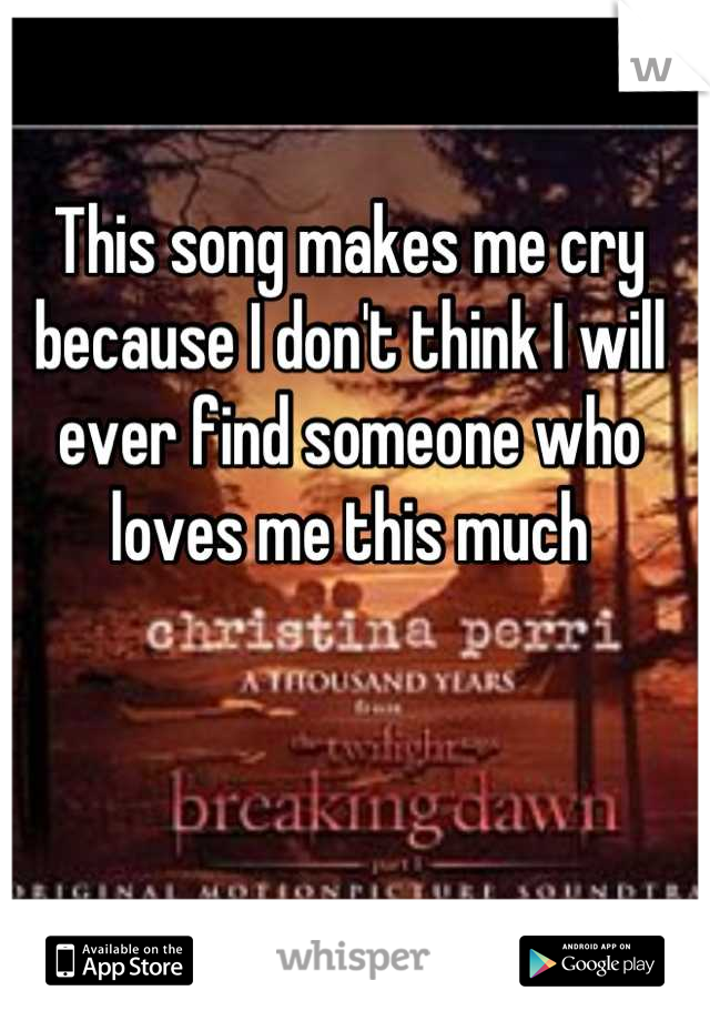 This song makes me cry because I don't think I will ever find someone who loves me this much