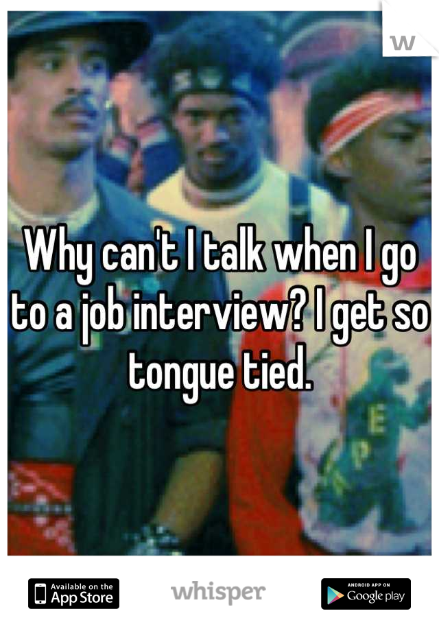 Why can't I talk when I go to a job interview? I get so tongue tied.