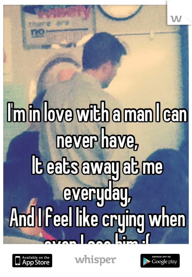 I'm in love with a man I can never have, It eats away at me everyday, And I feel like crying when ever I see him :(