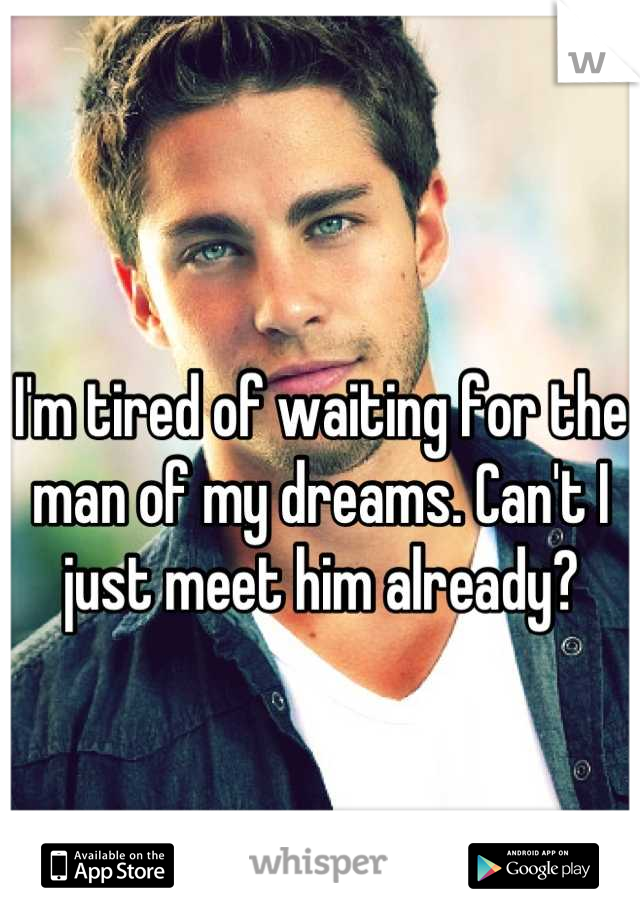 I'm tired of waiting for the man of my dreams. Can't I just meet him already?