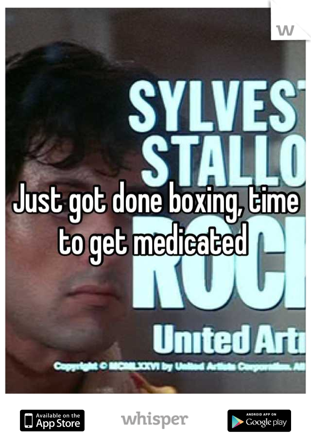 Just got done boxing, time to get medicated