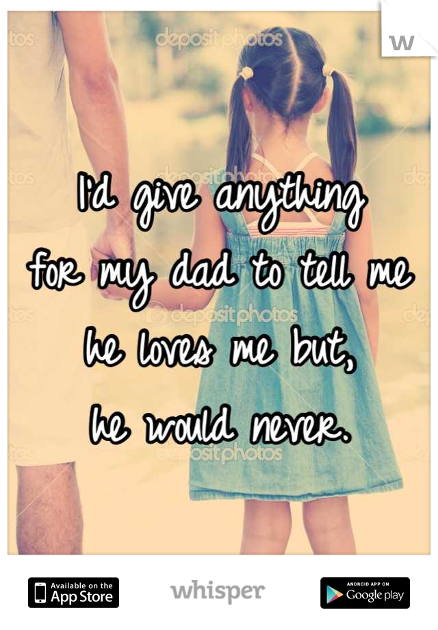 I'd give anything for my dad to tell me he loves me but, he would never.