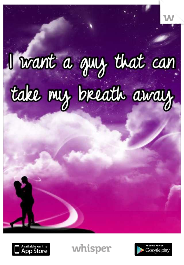 I want a guy that can take my breath away