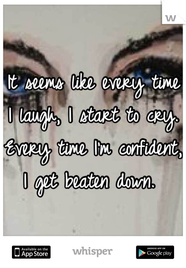 It seems like every time I laugh, I start to cry. Every time I'm confident, I get beaten down.
