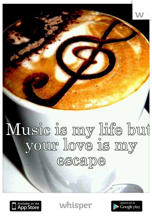 Music is my life but your love is my escape