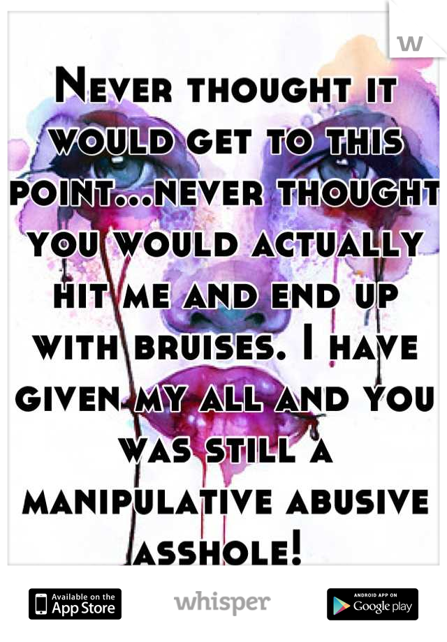 Never thought it would get to this point...never thought you would actually hit me and end up with bruises. I have given my all and you was still a manipulative abusive asshole!