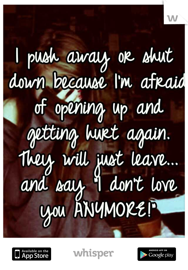 """I push away or shut down because I'm afraid of opening up and getting hurt again. They will just leave... and say """"I don't love you ANYMORE!"""""""
