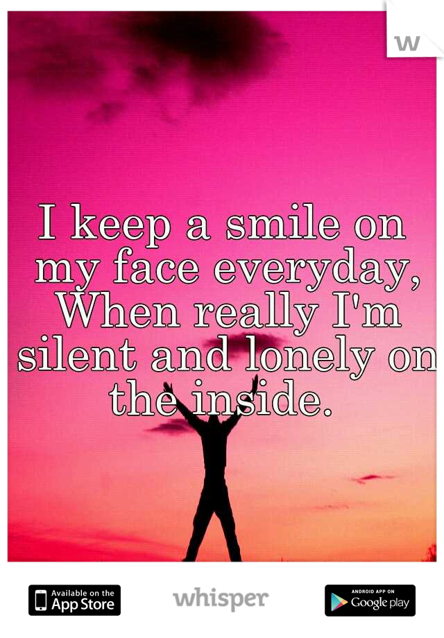 I keep a smile on my face everyday, When really I'm silent and lonely on the inside.