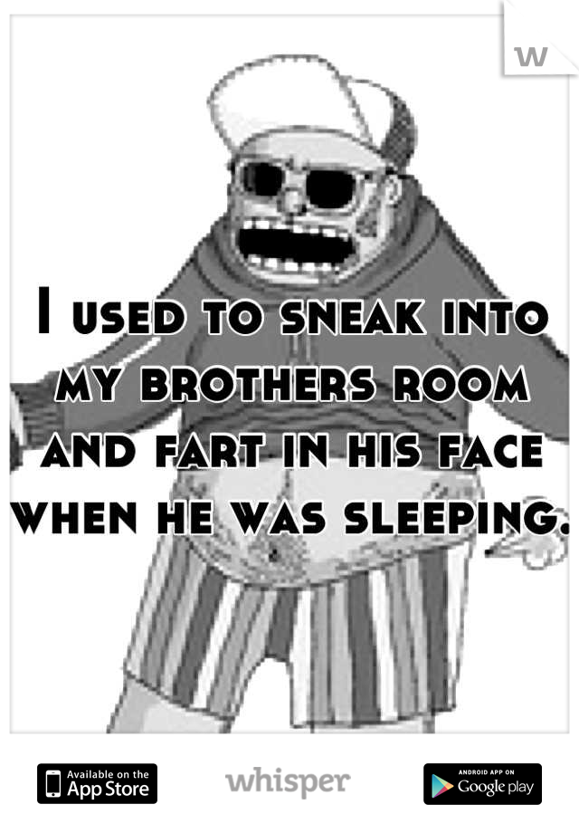 I used to sneak into my brothers room and fart in his face when he was sleeping.
