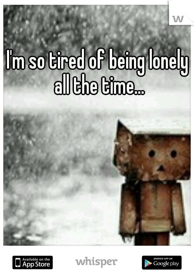 I'm so tired of being lonely all the time...