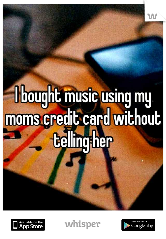 I bought music using my moms credit card without telling her