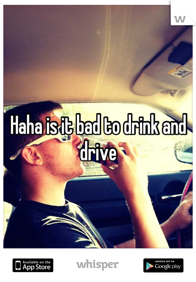 Haha is it bad to drink and drive