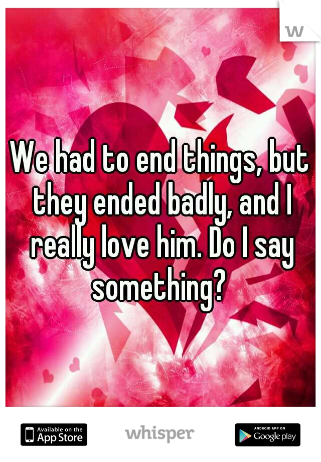 We had to end things, but they ended badly, and I really love him. Do I say something?