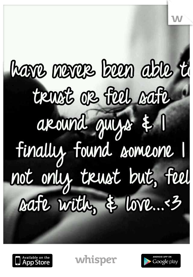 I have never been able to trust or feel safe around guys & I finally found someone I not only trust but, feel safe with, & love...<3