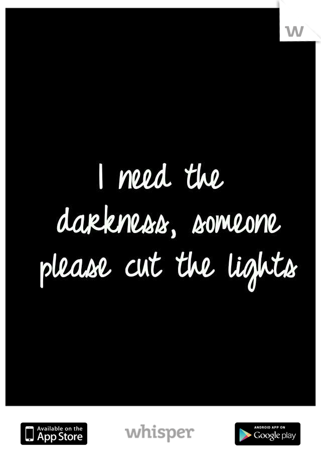 I need the darkness, someone please cut the lights