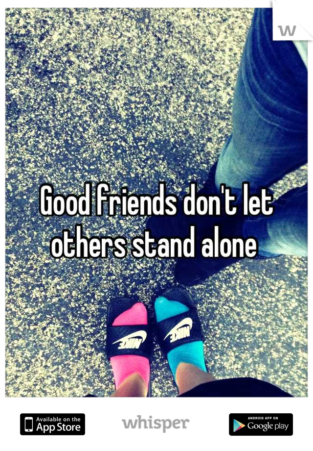 Good friends don't let others stand alone