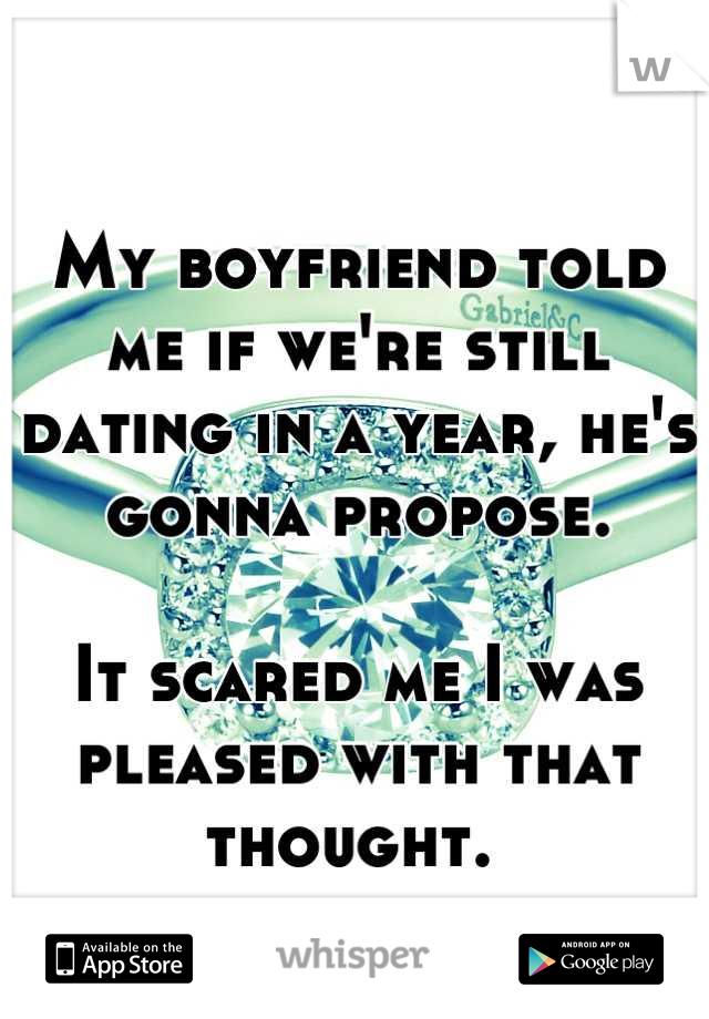 My boyfriend told me if we're still dating in a year, he's gonna propose.   It scared me I was pleased with that thought.