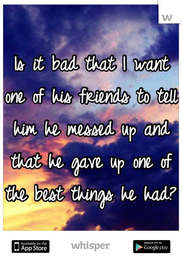 Is it bad that I want one of his friends to tell him he messed up and that he gave up one of the best things he had?