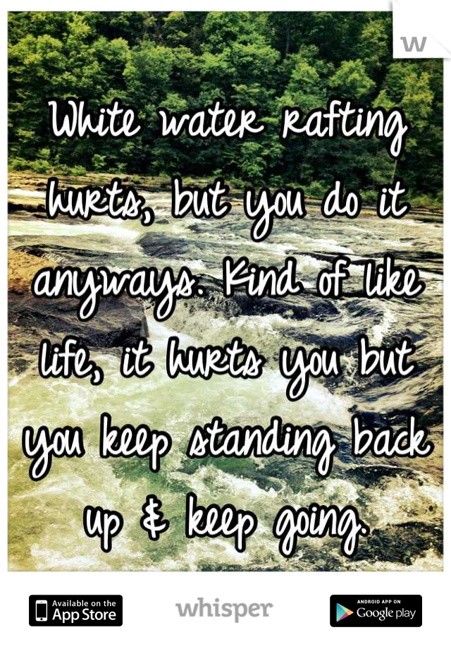 White water rafting hurts, but you do it anyways. Kind of like life, it hurts you but you keep standing back up & keep going.