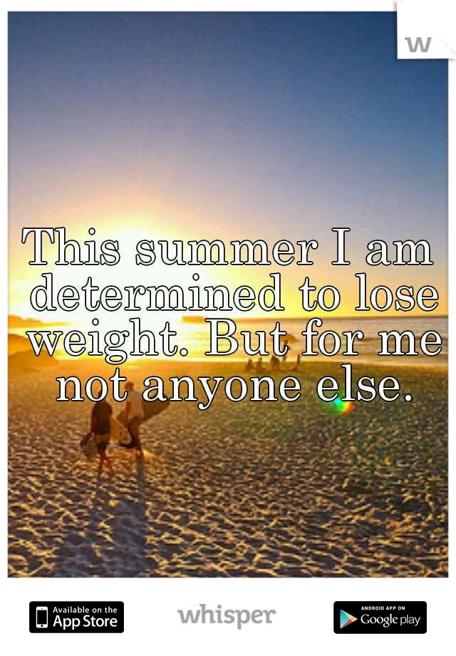 This summer I am determined to lose weight. But for me not anyone else.