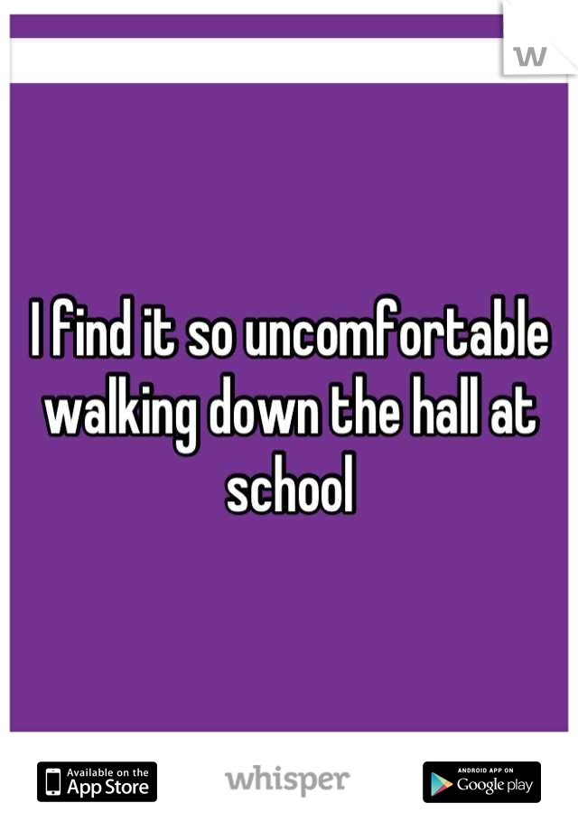 I find it so uncomfortable walking down the hall at school