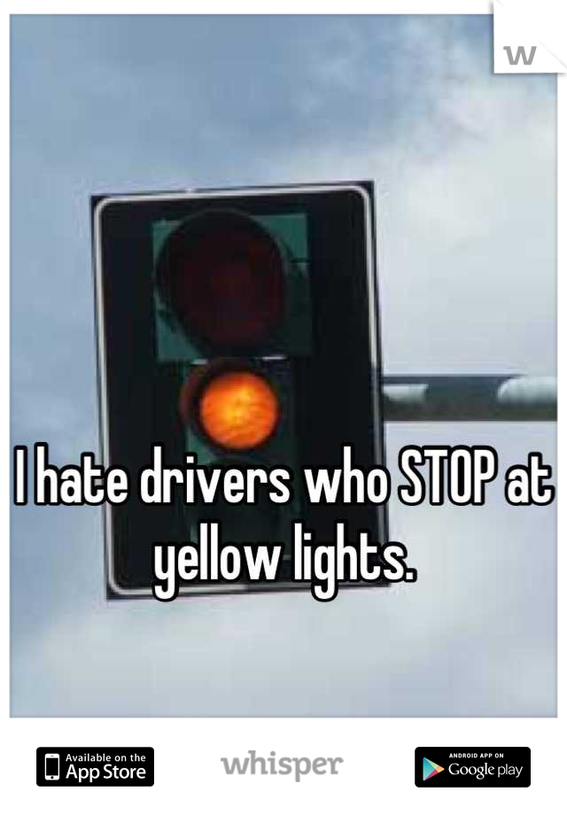 I hate drivers who STOP at yellow lights.