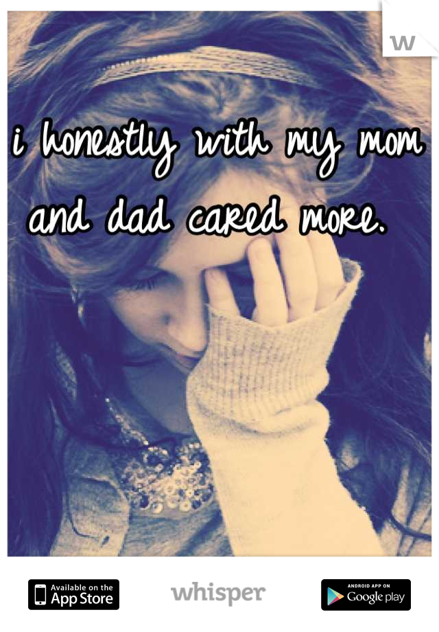 i honestly with my mom and dad cared more.