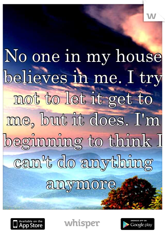 No one in my house believes in me. I try not to let it get to me, but it does. I'm beginning to think I can't do anything anymore