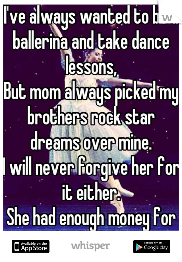 I've always wanted to be a ballerina and take dance lessons, But mom always picked my brothers rock star dreams over mine. I will never forgive her for it either.  She had enough money for both of us.