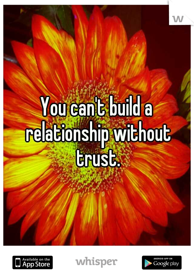 You can't build a relationship without trust.