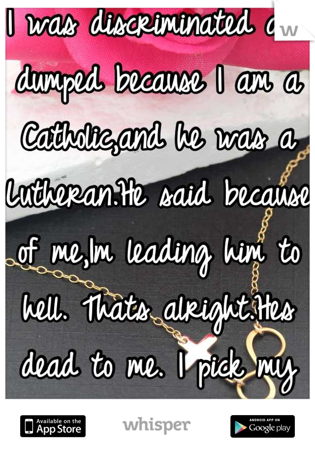 I was discriminated and dumped because I am a Catholic,and he was a Lutheran.He said because of me,Im leading him to hell. Thats alright.Hes dead to me. I pick my Lord,for hes been here for me always<3