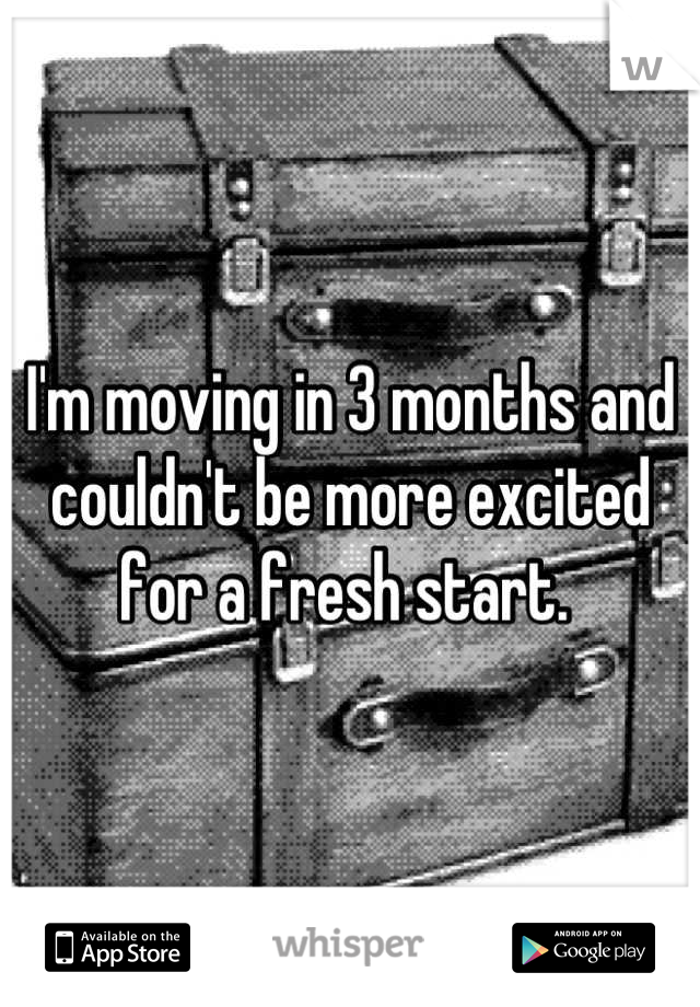 I'm moving in 3 months and couldn't be more excited for a fresh start.