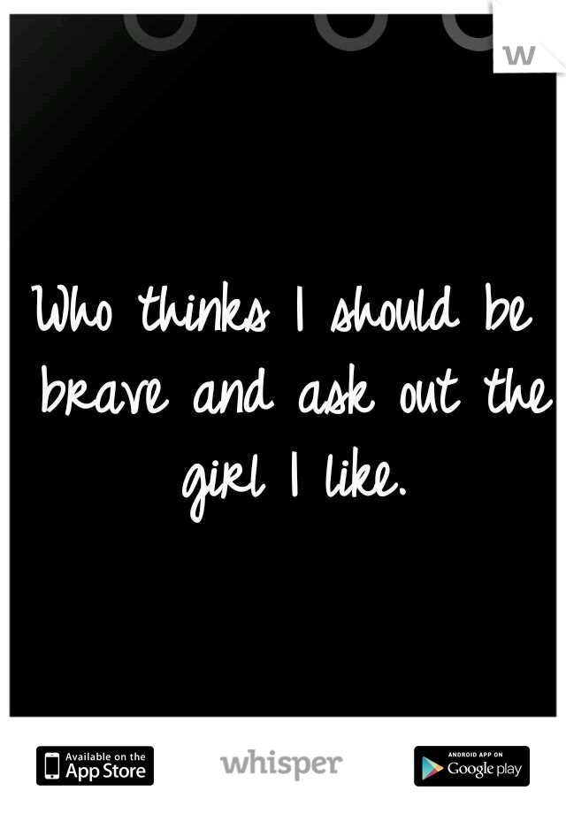 Who thinks I should be brave and ask out the girl I like.