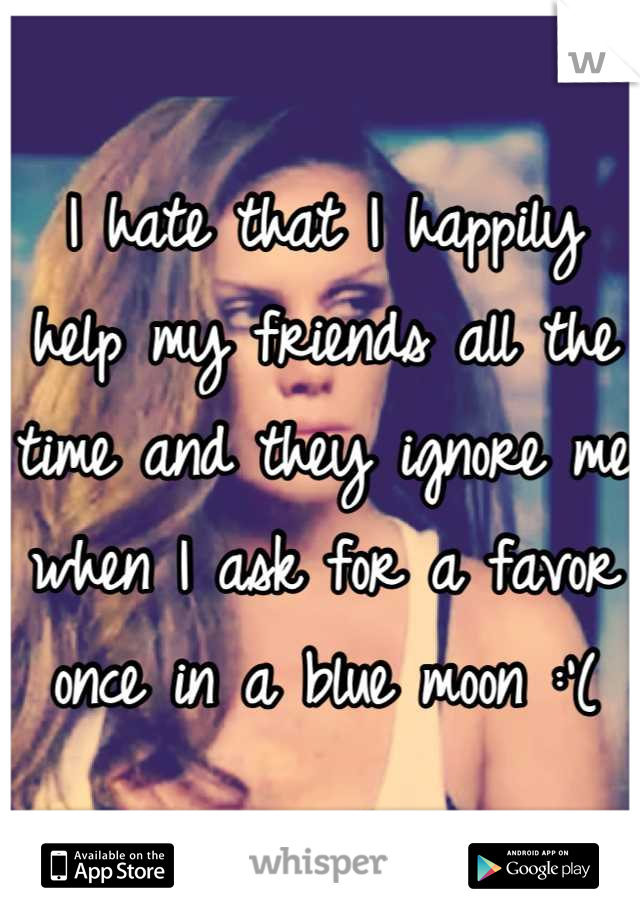 I hate that I happily help my friends all the time and they ignore me when I ask for a favor once in a blue moon :'(