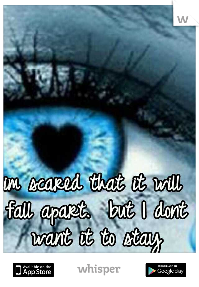 im scared that it will fall apart.  but I dont want it to stay together </3