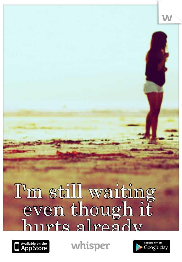 I'm still waiting even though it hurts already.