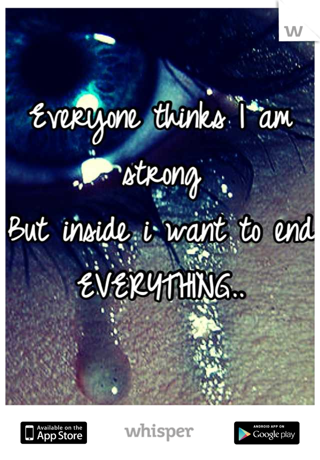 Everyone thinks I am strong But inside i want to end  EVERYTHING..