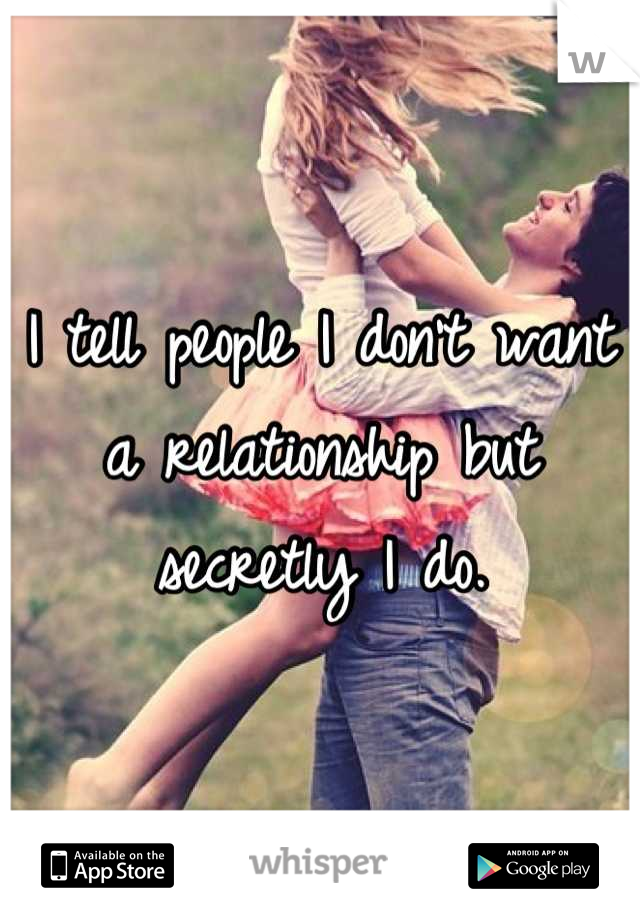 I tell people I don't want a relationship but secretly I do.
