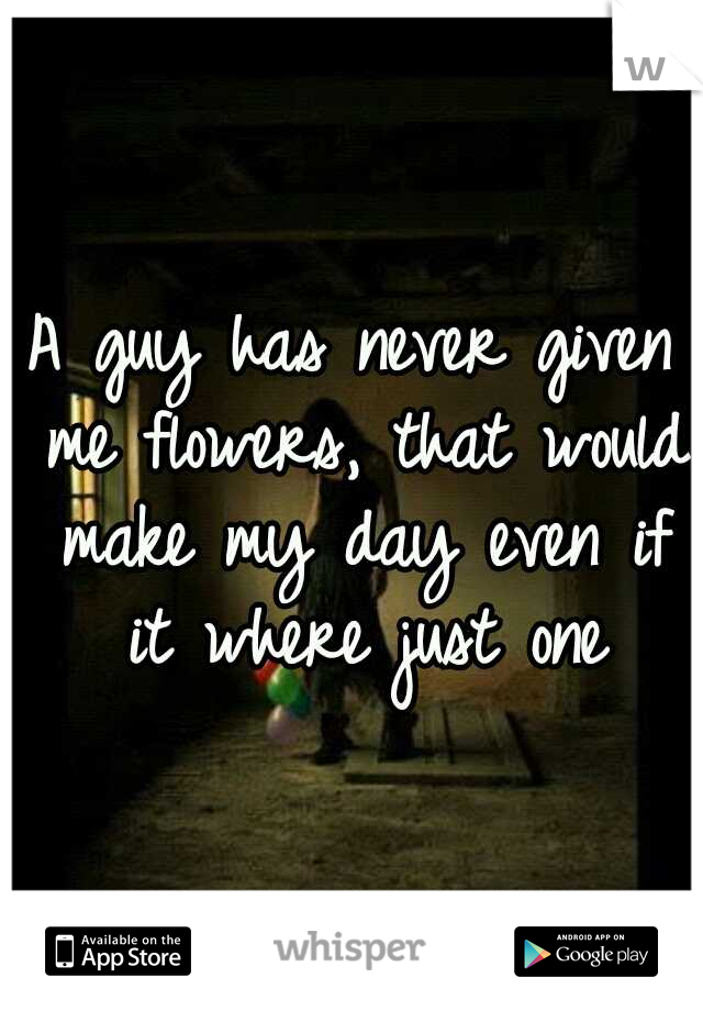 A guy has never given me flowers, that would make my day even if it where just one