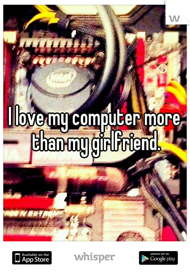 I love my computer more than my girlfriend.